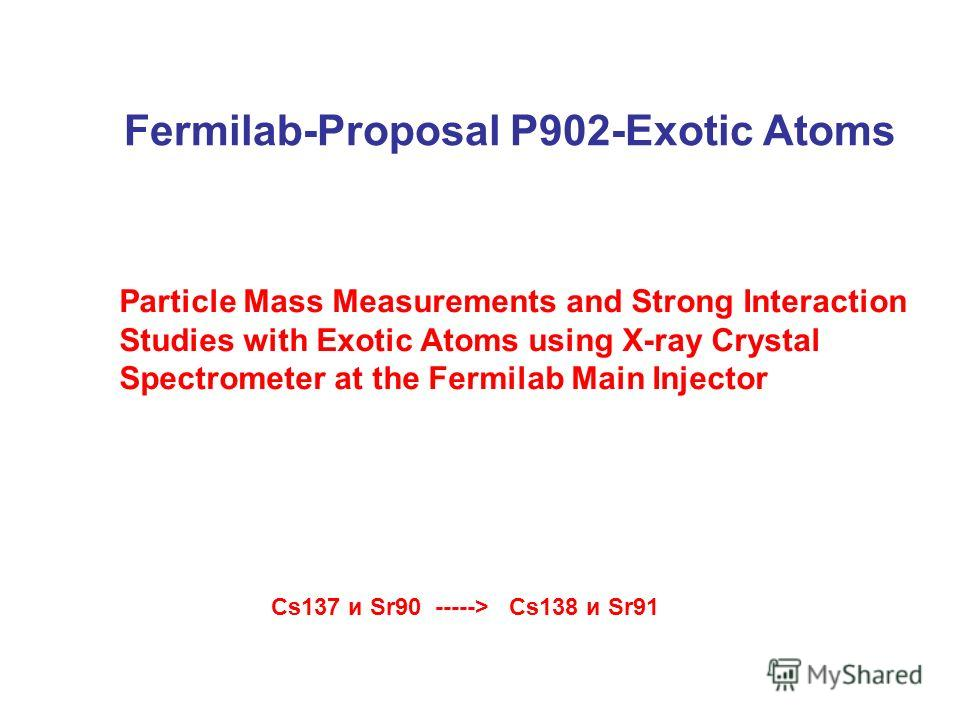 Fermilab-Proposal P902-Exotic Atoms Cs137 и Sr90 -----> Cs138 и Sr91 Particle Mass Measurements and Strong Interaction Studies with Exotic Atoms using X-ray Crystal Spectrometer at the Fermilab Main Injector