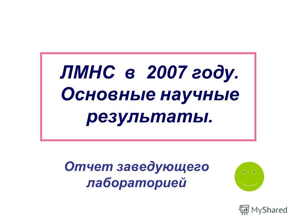 ЛМНС в 2007 году. Основные научные результаты. Отчет заведующего лабораторией