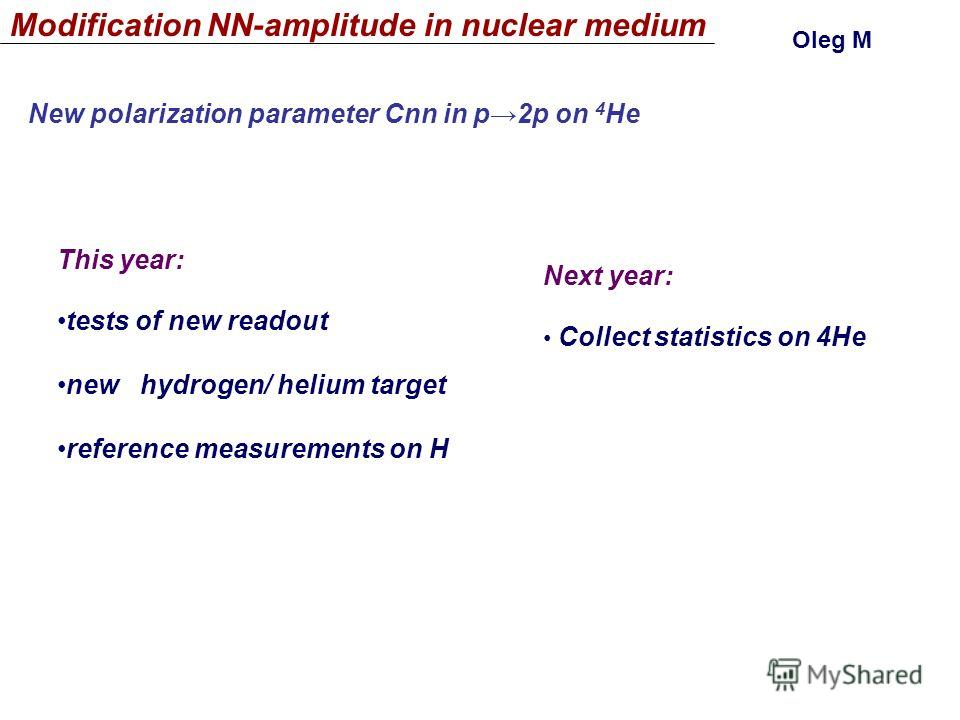 Modification NN-amplitude in nuclear medium Оleg М New polarization parameter Cnn in p2p on 4 He This year: tests of new readout new hydrogen/ helium target reference measurements on H Next year: Collect statistics on 4He