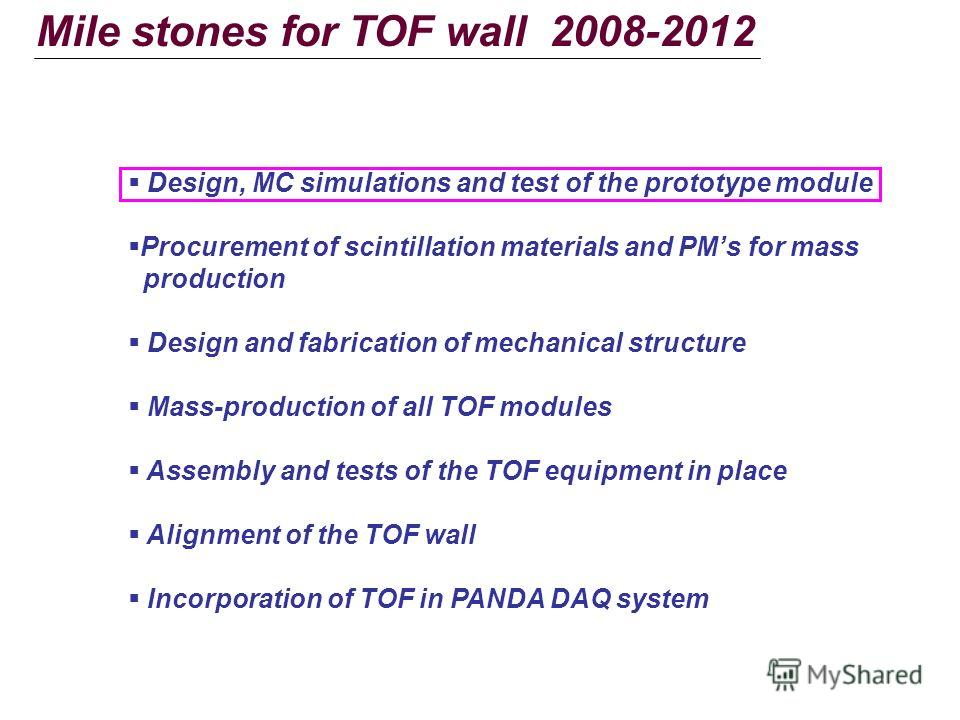 Mile stones for TOF wall 2008-2012 Design, MC simulations and test of the prototype module Procurement of scintillation materials and PMs for mass production Design and fabrication of mechanical structure Mass-production of all TOF modules Assembly a