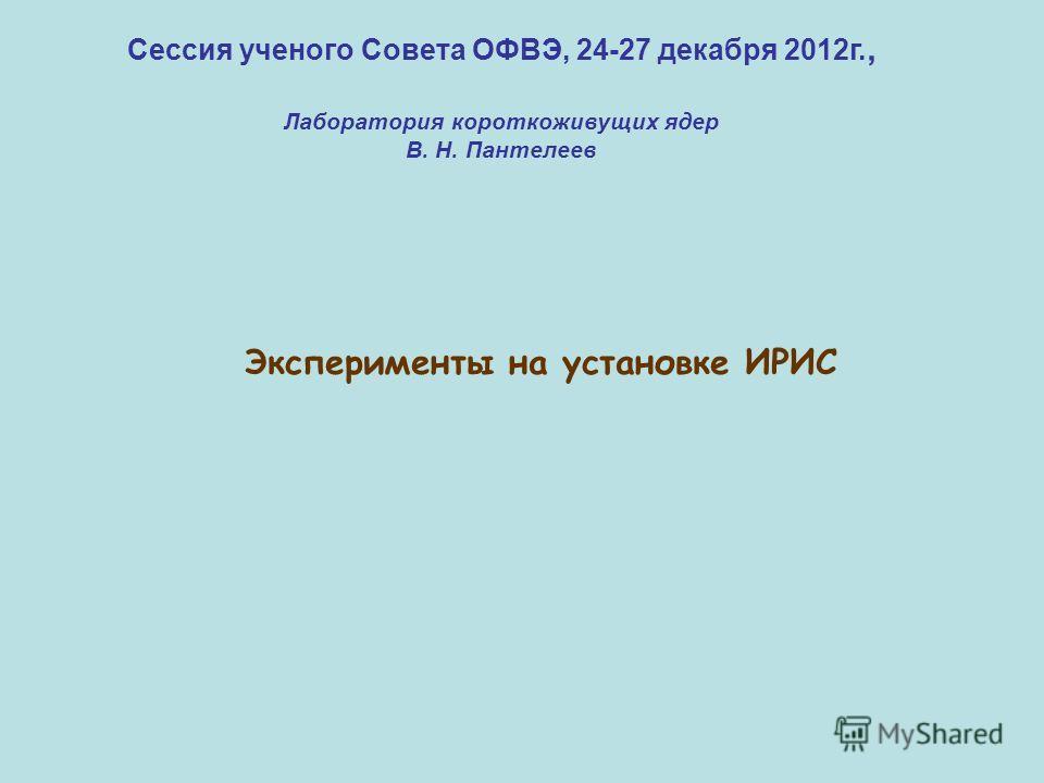 Сессия ученого Совета ОФВЭ, 24-27 декабря 2012г., Лаборатория короткоживущих ядер В. Н. Пантелеев Эксперименты на установке ИРИС