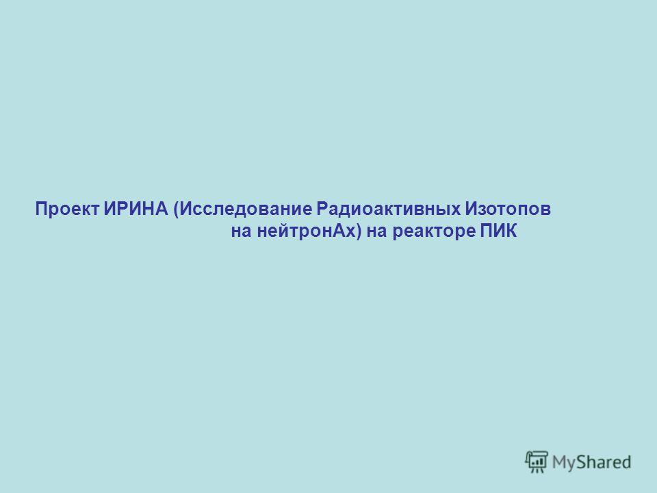 Проект ИРИНА (Исследование Радиоактивных Изотопов на нейтронАх) на реакторе ПИК