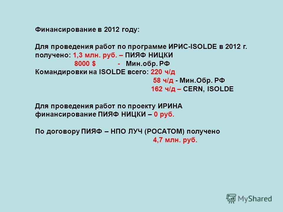 Финансирование в 2012 году: Для проведения работ по программе ИРИС-ISOLDE в 2012 г. получено: 1,3 млн. руб. – ПИЯФ НИЦКИ 8000 $ - Мин.обр. РФ Командировки на ISOLDE всего: 220 ч/д 58 ч/д - Мин.Обр. РФ 162 ч/д – CERN, ISOLDE Для проведения работ по пр