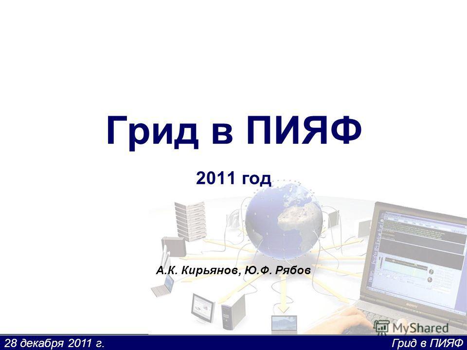 28 декабря 2011 г. Грид в ПИЯФ Грид в ПИЯФ 2011 год А.К. Кирьянов, Ю.Ф. Рябов