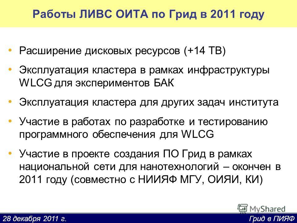28 декабря 2011 г. Грид в ПИЯФ Работы ЛИВС ОИТА по Грид в 2011 году Расширение дисковых ресурсов (+14 TB) Эксплуатация кластера в рамках инфраструктуры WLCG для экспериментов БАК Эксплуатация кластера для других задач института Участие в работах по р