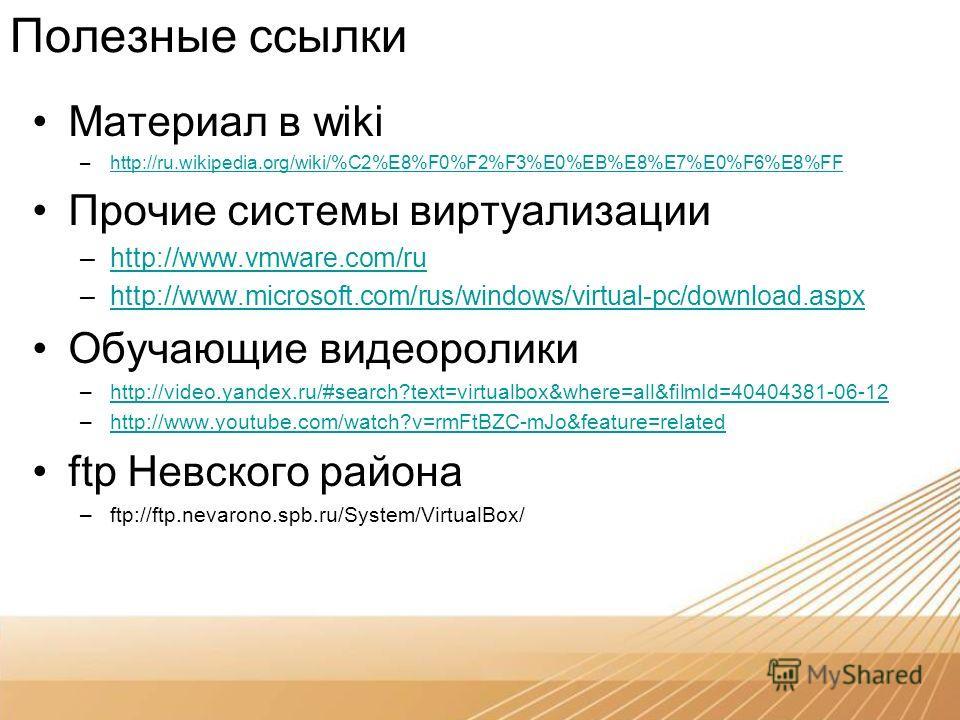 Полезные ссылки Материал в wiki –http://ru.wikipedia.org/wiki/%C2%E8%F0%F2%F3%E0%EB%E8%E7%E0%F6%E8%FFhttp://ru.wikipedia.org/wiki/%C2%E8%F0%F2%F3%E0%EB%E8%E7%E0%F6%E8%FF Прочие системы виртуализации –http://www.vmware.com/ruhttp://www.vmware.com/ru –