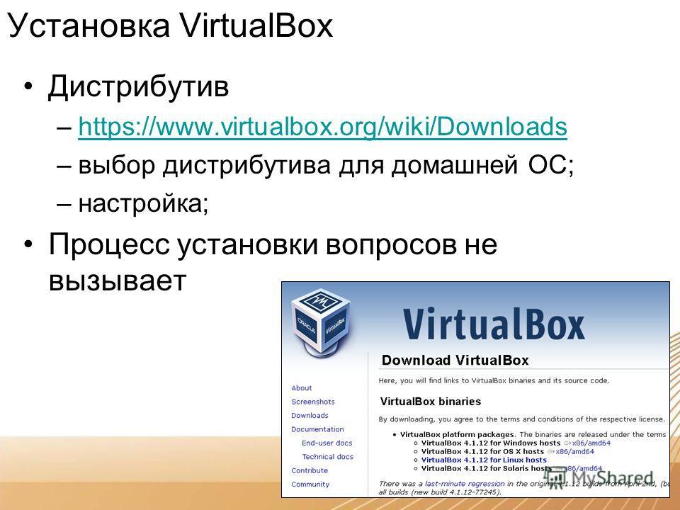 Дистрибутив –https://www.virtualbox.org/wiki/Downloadshttps://www.virtualbox.org/wiki/Downloads –выбор дистрибутива для домашней ОС; –настройка; Процесс установки вопросов не вызывает Установка VirtualBox