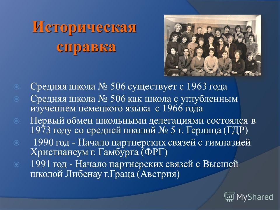 Историческая справка Средняя школа 506 существует с 1963 года Средняя школа 506 как школа с углубленным изучением немецкого языка с 1966 года Первый обмен школьными делегациями состоялся в 1973 году со средней школой 5 г. Герлица (ГДР) 1990 год - Нач