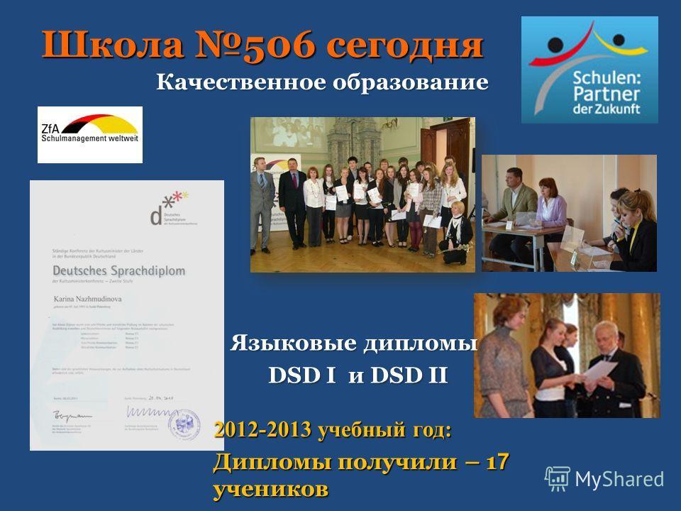 Школа 506 сегодня Качественное образование Языковые дипломы DSD I и DSD II 2012-2013 учебный год: Дипломы получили – 1 7 учеников