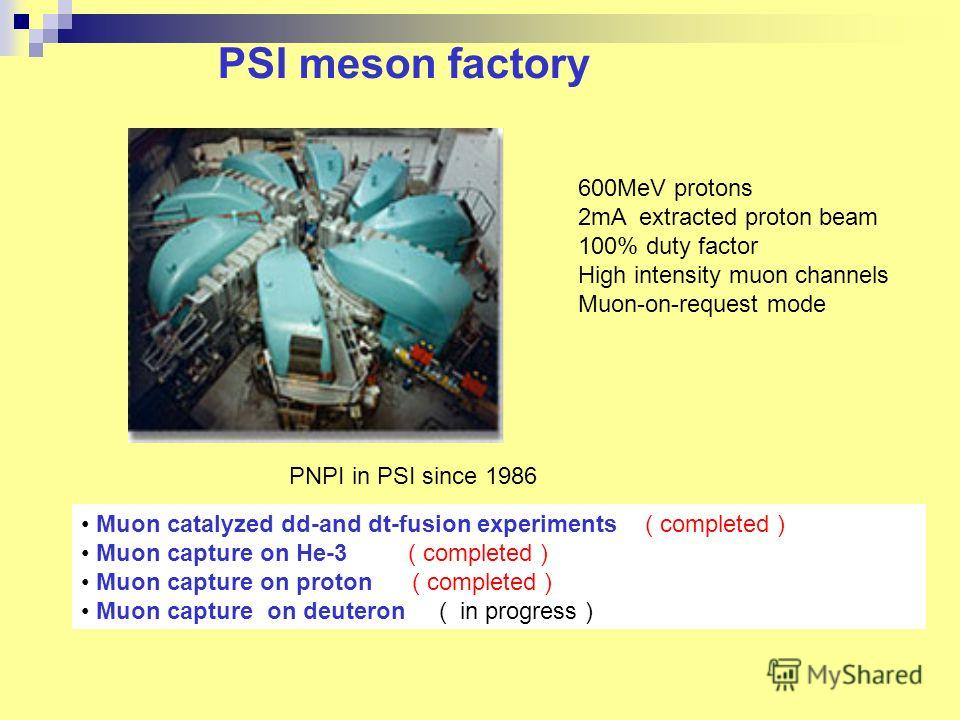 PSI meson factory 600MeV protons 2mA extracted proton beam 100% duty factor High intensity muon channels Muon-on-request mode Muon catalyzed dd-and dt-fusion experiments ( completed ) Muon capture on He-3 ( completed ) Muon capture on proton ( comple