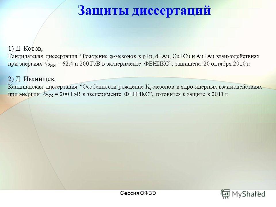 Сессия ОФВЭ11 Защиты диссертаций 1) Д. Котов, Кандидатская диссертация Рождение -мезонов в p+p, d+Au, Cu+Cu и Au+Au взаимодействиях при энергиях s NN = 62.4 и 200 ГэВ в эксперименте ФЕНИКС, защищена 20 октября 2010 г. 2) Д. Иванищев, Кандидатская дис