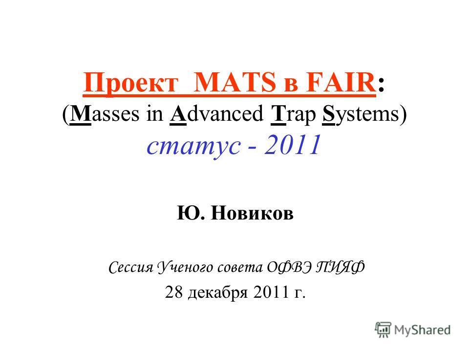 Проект MATS в FAIR: (Masses in Advanced Trap Systems) статус - 2011 Ю. Новиков Сессия Ученого совета ОФВЭ ПИЯФ 28 декабря 2011 г.