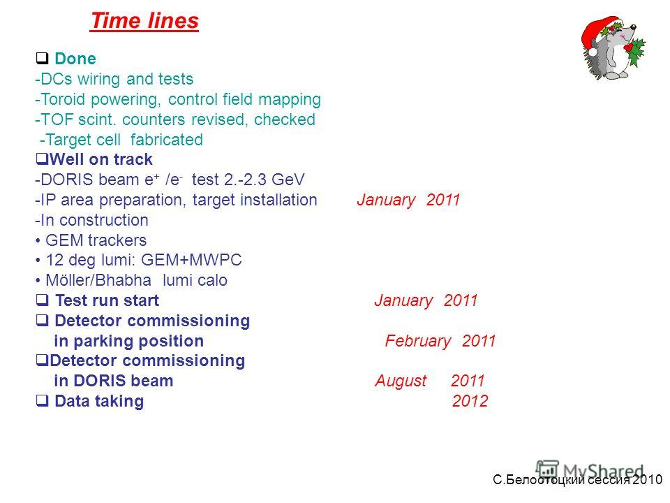 Time lines Done -DCs wiring and tests -Toroid powering, control field mapping -TOF scint. counters revised, checked -Target cell fabricated Well on track -DORIS beam e + /e - test 2.-2.3 GeV -IP area preparation, target installation January 2011 -In