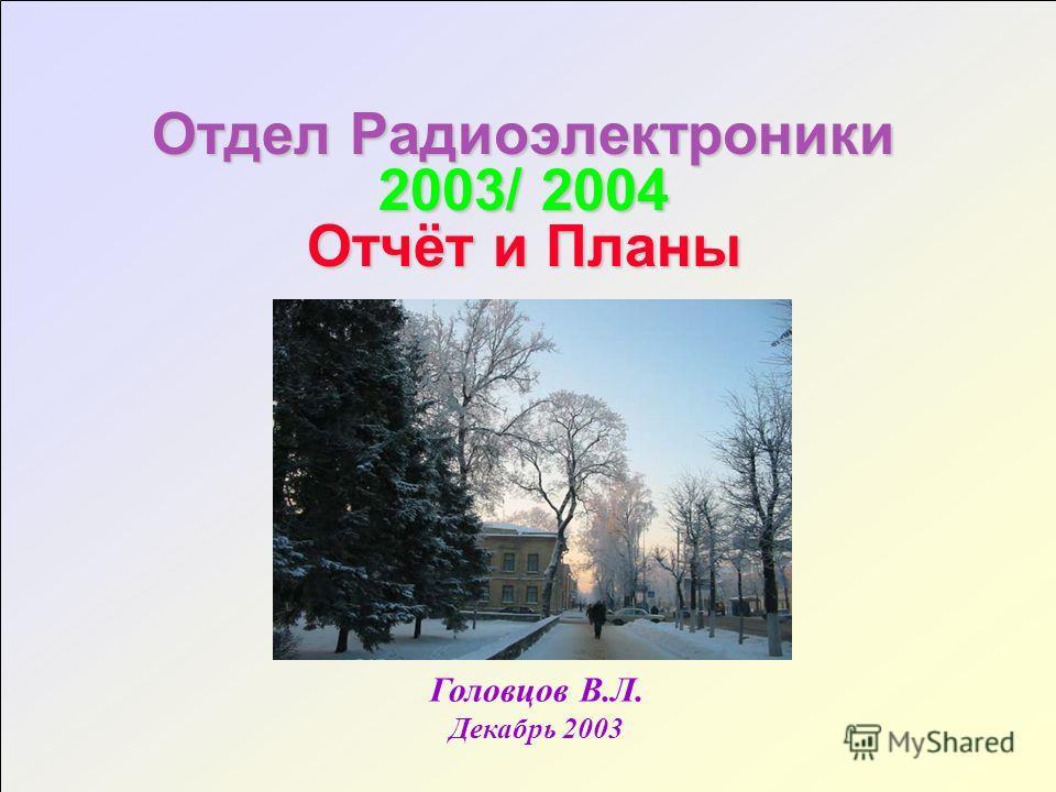 Отдел Радиоэлектроники 2003/ 2004 Отчёт и Планы Головцов В.Л. Декабрь 2003