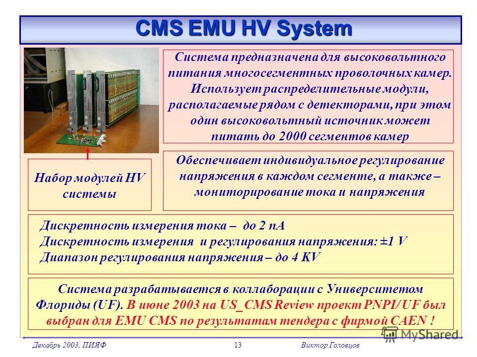 Декабрь 2003, ПИЯФВиктор Головцов13 CMS EMU HV System CMS EMU HV System Система предназначена для высоковольтного питания многосегментных проволочных камер. Использует распределительные модули, располагаемые рядом с детекторами, при этом один высоков