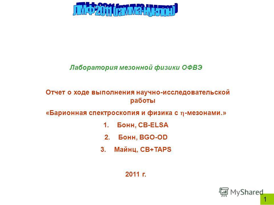 1 Лаборатория мезонной физики ОФВЭ Отчет о ходе выполнения научно-исследовательской работы «Барионная спектроскопия и физика с -мезонами.» 1.Бонн, CB-ELSA 2.Бонн, BGO-OD 3.Майнц, CB+TAPS 2011 г.