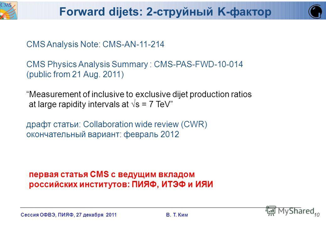 Сессия ОФВЭ, ПИЯФ, 27 декабря 2011 В. T. Ким10 Forward dijets: 2-струйный K-фактор CMS Analysis Note: CMS-AN-11-214 CMS Physics Analysis Summary : CMS-PAS-FWD-10-014 (public from 21 Aug. 2011) Measurement of inclusive to exclusive dijet production ra