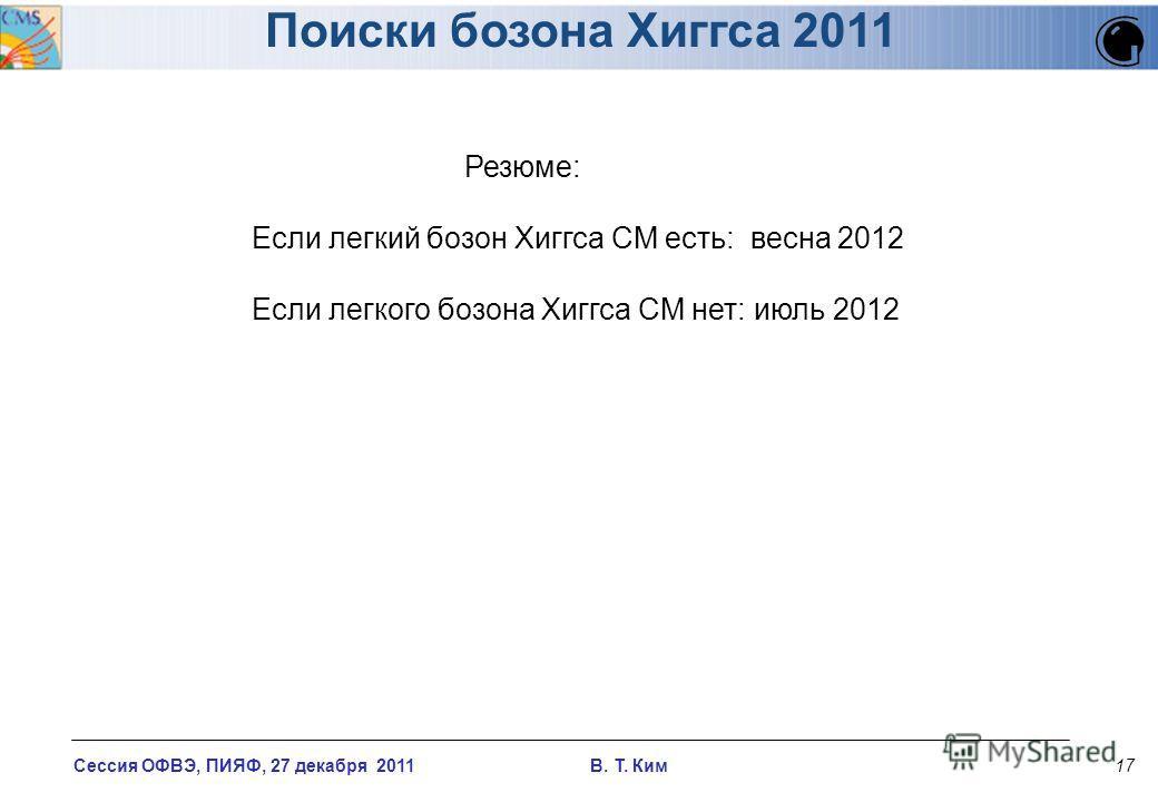 Сессия ОФВЭ, ПИЯФ, 27 декабря 2011 В. T. Ким17 Поиски бозона Хиггса 2011 Резюме: Если легкий бозон Хиггса СМ есть: весна 2012 Если легкого бозона Хиггса СМ нет: июль 2012