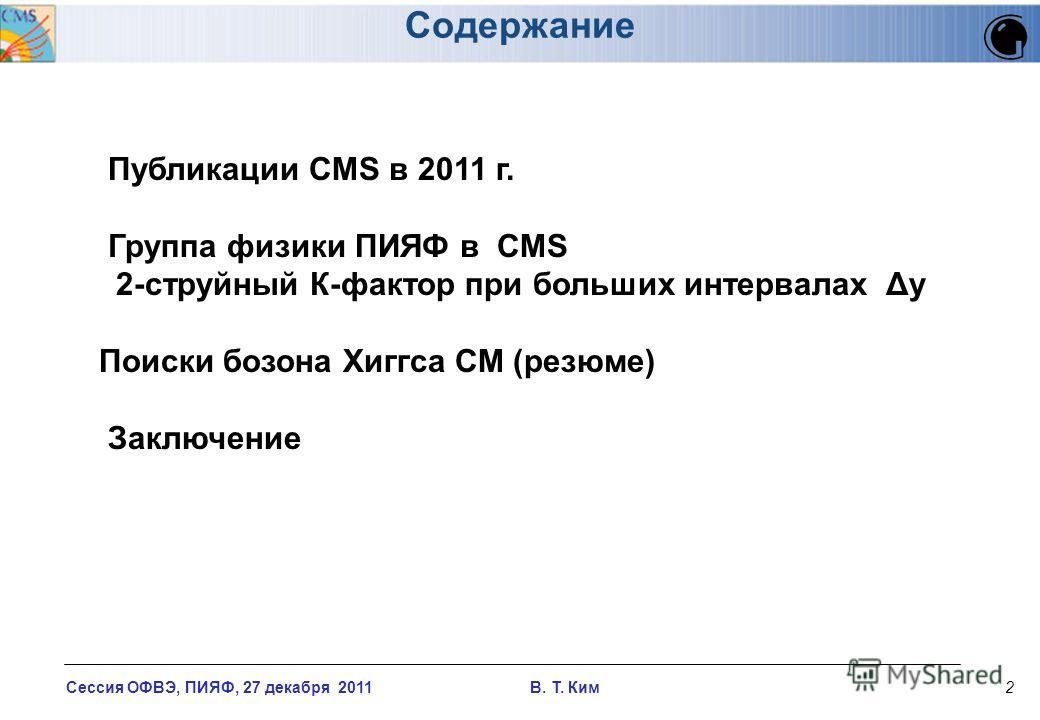 Сессия ОФВЭ, ПИЯФ, 27 декабря 2011 В. T. Ким2 Публикации CMS в 2011 г. Группа физики ПИЯФ в СMS 2-струйный К-фактор при больших интервалах Δy Поиски бозона Хиггса СМ (резюме) Заключение Содержание