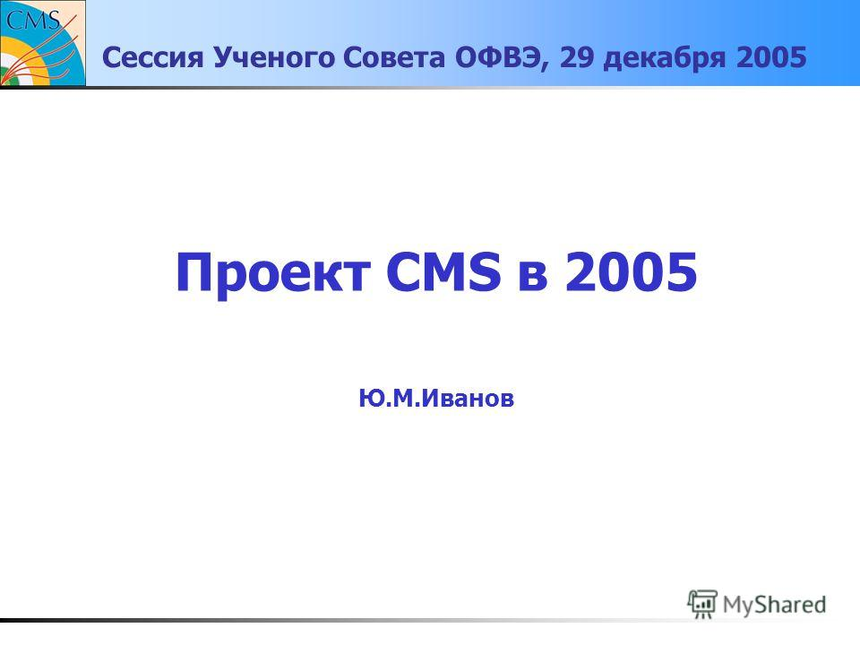 Сессия Ученого Совета ОФВЭ, 29 декабря 2005 Проект CMS в 2005 Ю.М.Иванов