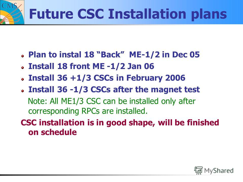 Future CSC Installation plans Plan to instal 18 Back ME-1/2 in Dec 05 Install 18 front ME -1/2 Jan 06 Install 36 +1/3 CSCs in February 2006 Install 36 -1/3 CSCs after the magnet test Note: All ME1/3 CSC can be installed only after corresponding RPCs