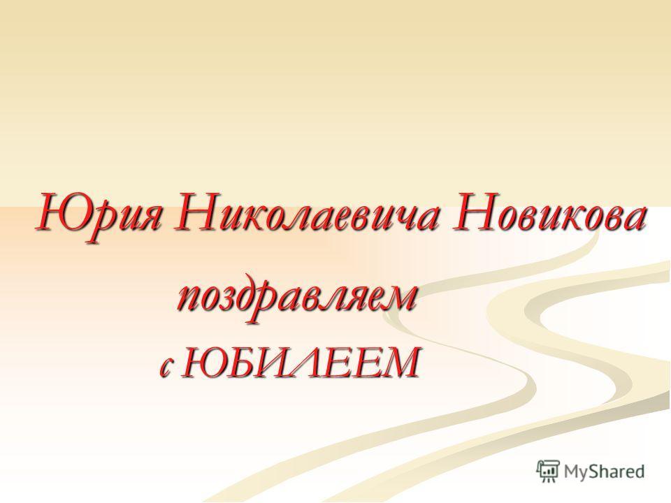 Юрия Николаевича Новикова поздравляем поздравляем с ЮБИЛЕЕМ с ЮБИЛЕЕМ