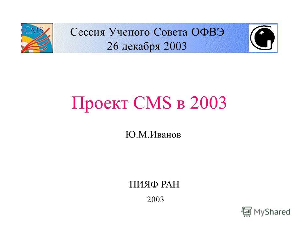 Сессия Ученого Совета ОФВЭ 26 декабря 2003 Проект CMS в 2003 Ю.М.Иванов ПИЯФ РАН 2003