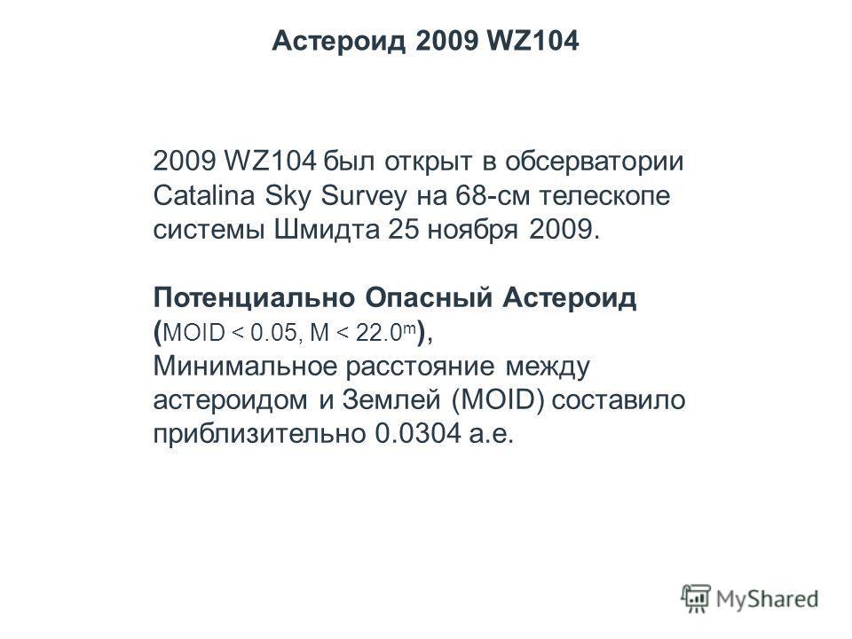 Астероид 2009 WZ104 2009 WZ104 был открыт в обсерватории Catalina Sky Survey на 68-см телескопе системы Шмидта 25 ноября 2009. Потенциально Опасный Астероид ( MOID < 0.05, M < 22.0 m ), Минимальное расстояние между астероидом и Землей (MOID) составил