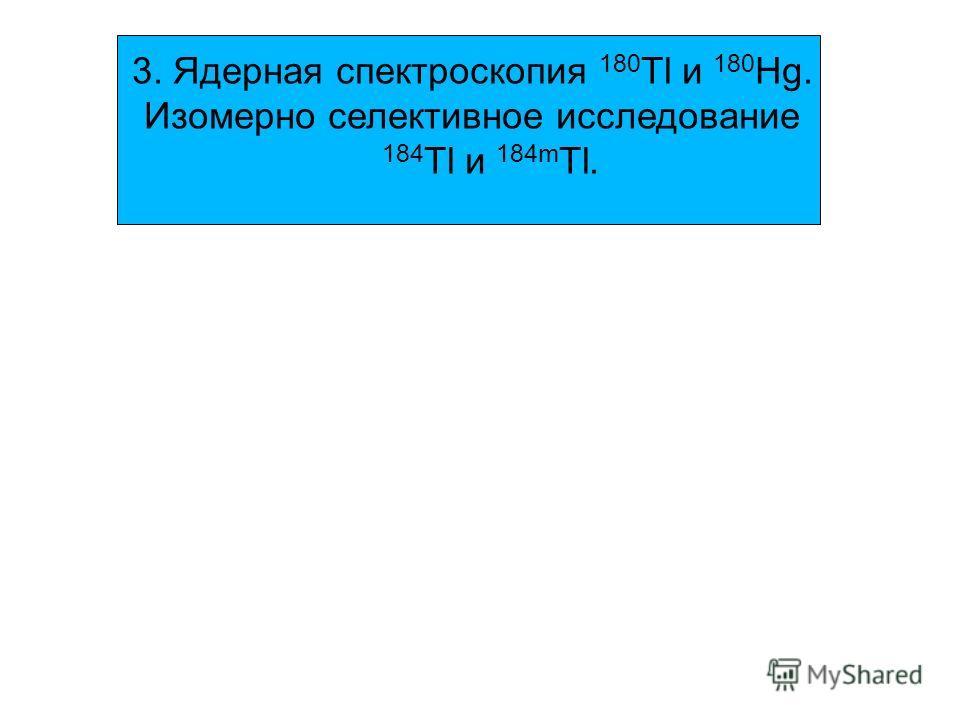 3. Ядерная спектроскопия 180 Tl и 180 Hg. Изомерно селективное исследование 184 Tl и 184m Tl.