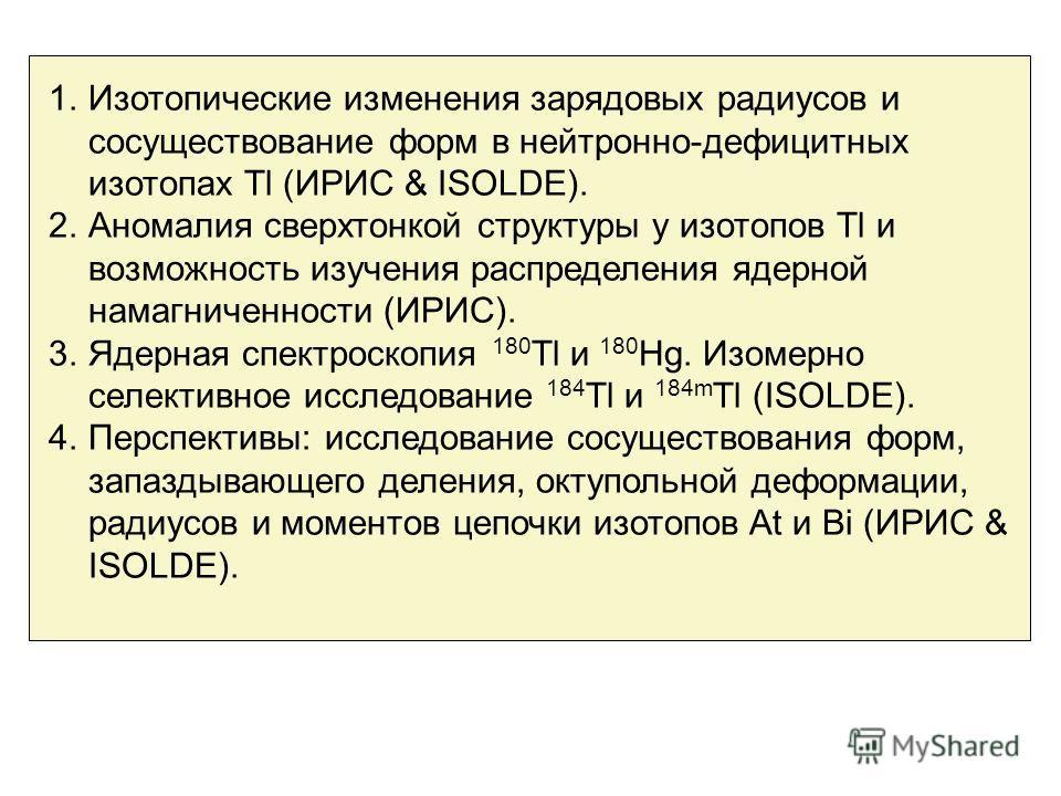 1.Изотопические изменения зарядовых радиусов и сосуществование форм в нейтронно-дефицитных изотопах Tl (ИРИС & ISOLDE). 2.Аномалия сверхтонкой структуры у изотопов Tl и возможность изучения распределения ядерной намагниченности (ИРИС). 3.Ядерная спек