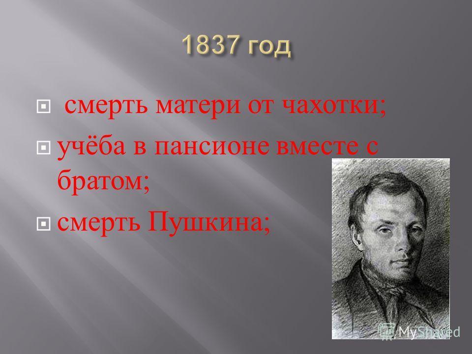 смерть матери от чахотки ; учёба в пансионе вместе с братом ; смерть Пушкина ;