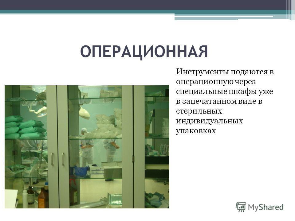 ОПЕРАЦИОННАЯ Инструменты подаются в операционную через специальные шкафы уже в запечатанном виде в стерильных индивидуальных упаковках