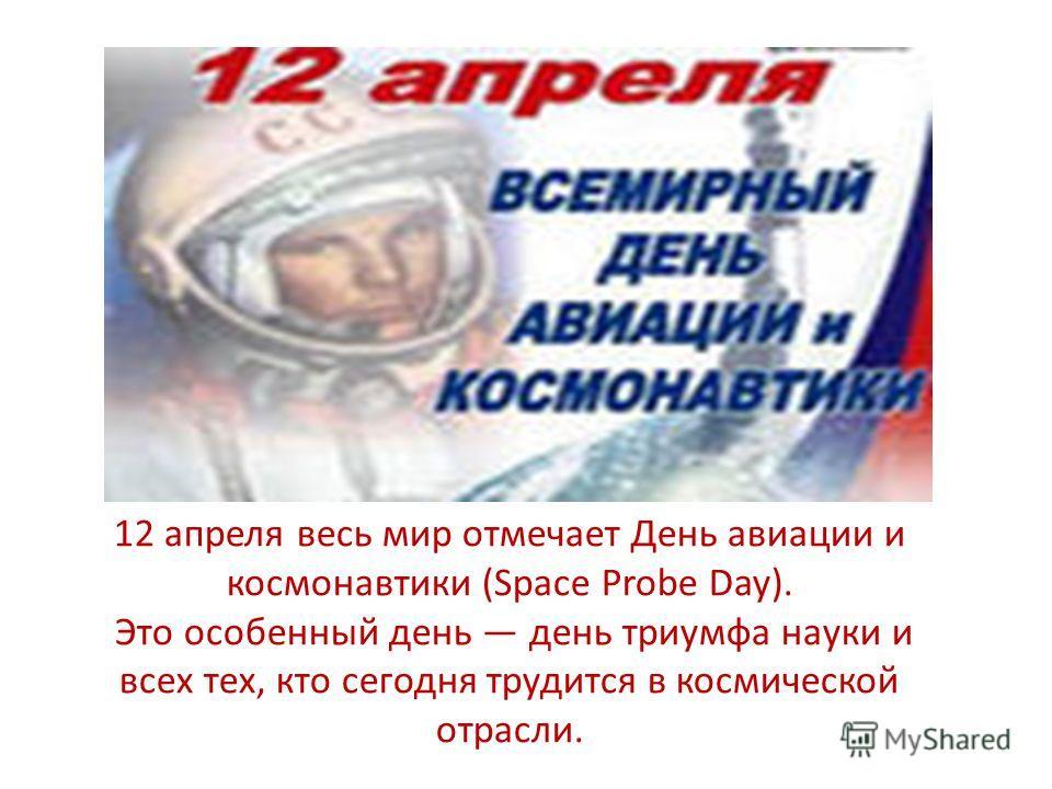 12 апреля весь мир отмечает День авиации и космонавтики (Space Probe Day). Это особенный день день триумфа науки и всех тех, кто сегодня трудится в космической отрасли.