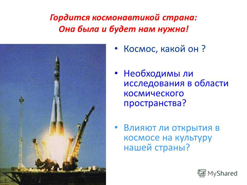 Гордится космонавтикой страна: Она была и будет нам нужна! Космос, какой он ? Необходимы ли исследования в области космического пространства? Влияют ли открытия в космосе на культуру нашей страны?