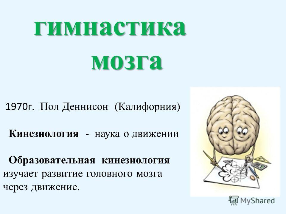 гимнастика мозга мозга 1970г. Пол Деннисон (Калифорния) Кинезиология - наука о движении Образовательная кинезиология изучает развитие головного мозга через движение.