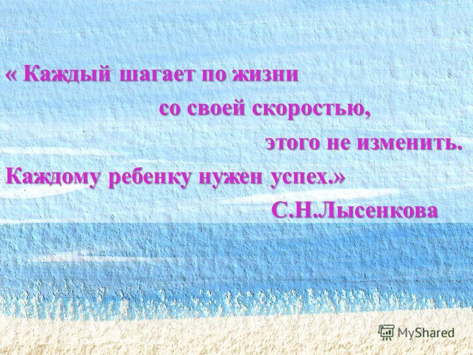« Каждый шагает по жизни со своей скоростью, со своей скоростью, этого не изменить. этого не изменить. Каждому ребенку нужен успех.» С.Н.Лысенкова С.Н.Лысенкова