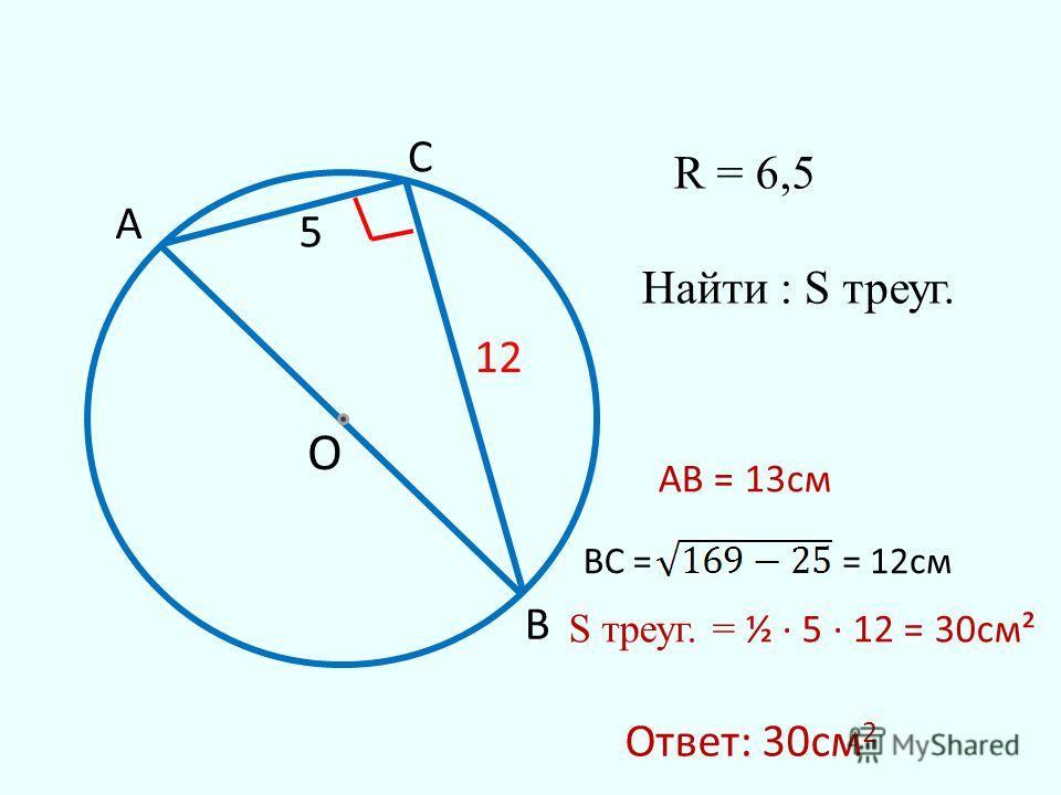 О 5 R = 6,5 Найти : S треуг. А В С АВ = 13см ВC == 12см 12 Ответ: 30см 2 S треуг. = ½ 5 12 = 30см²