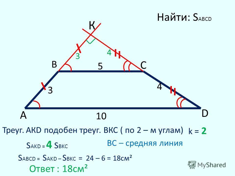 3 5 4 10 A C D К В 3 4 Треуг. АКD подобен треуг. ВКС ( по 2 – м углам) k = 2 S ABCD = S AKD – S BKC = 24 – 6 = 18cм² Найти: S ABCD Ответ : 18cм² BC – средняя линия S AKD = 4 S BKC