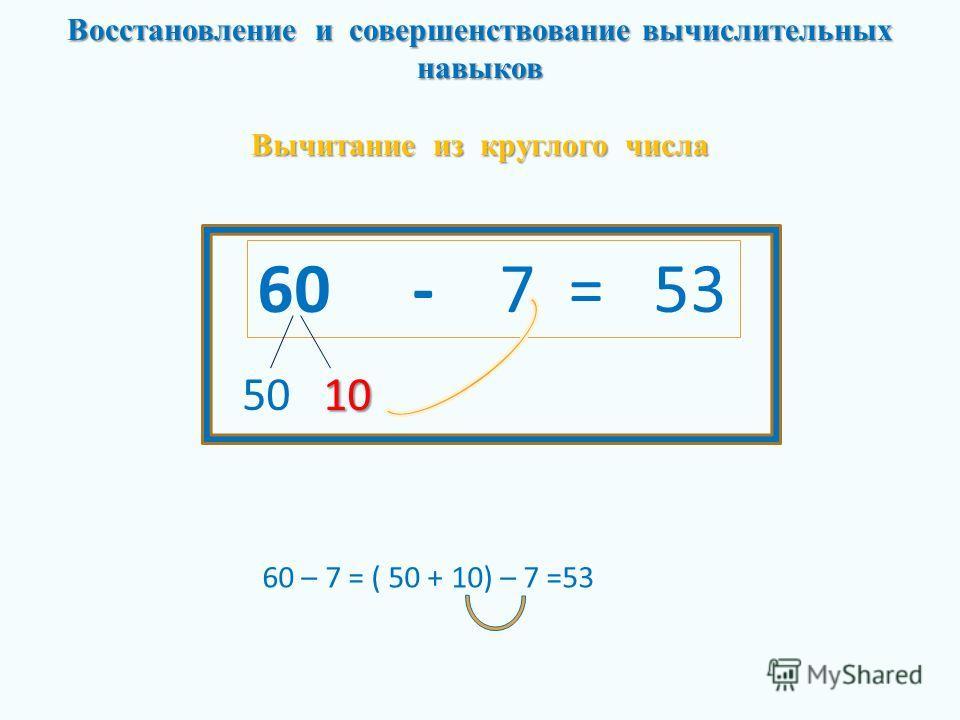 Восстановление и совершенствование вычислительных навыков Вычитание из круглого числа 60 - 7 = 53 10 50 10 60 – 7 = ( 50 + 10) – 7 =53
