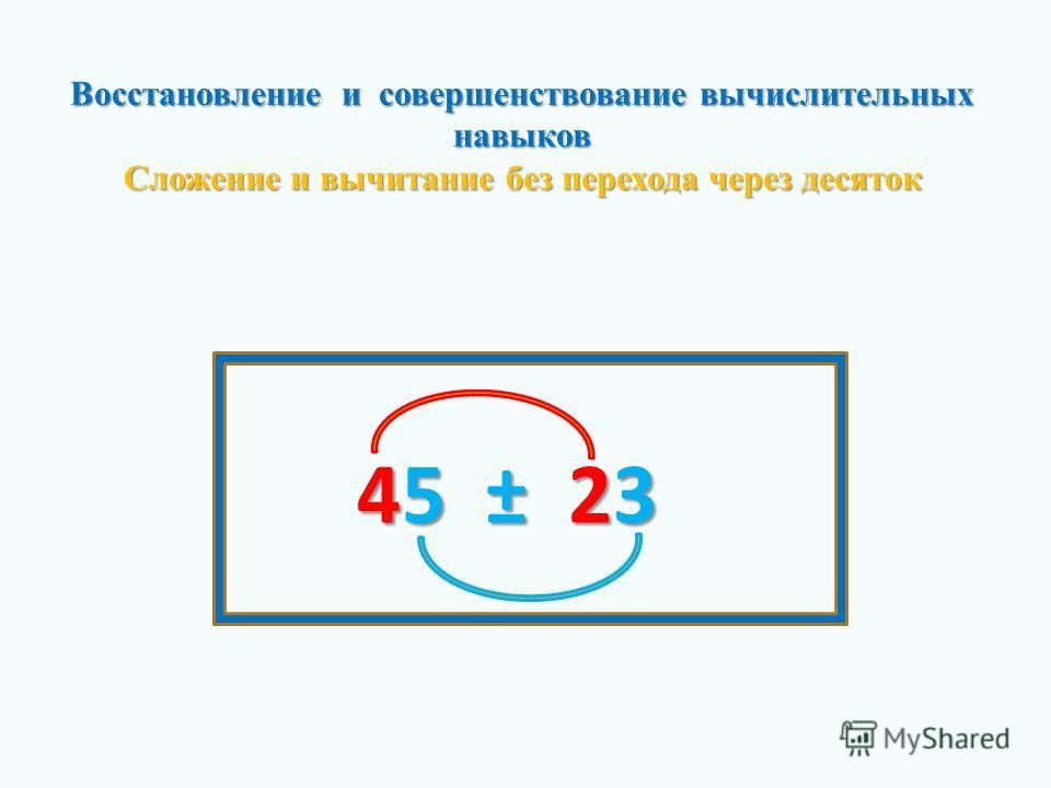 Восстановление и совершенствование вычислительных навыков Сложение и вычитание без перехода через десяток 45±23 45 ± 23