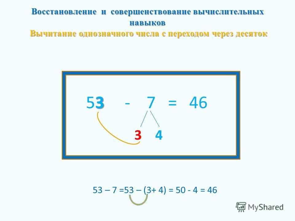 Восстановление и совершенствование вычислительных навыков Вычитание однозначного числа с переходом через десяток 3 53 - 7 = 46 3 4 53 – 7 =53 – (3+ 4) = 50 - 4 = 46