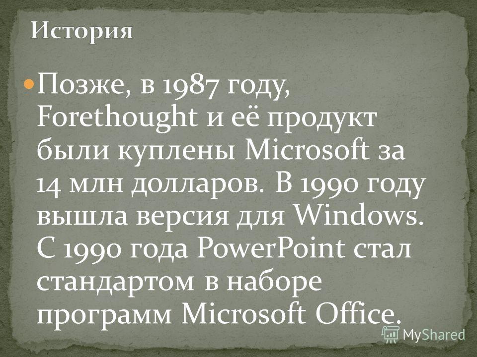 Позже, в 1987 году, Forethought и её продукт были куплены Microsoft за 14 млн долларов. В 1990 году вышла версия для Windows. C 1990 года PowerPoint стал стандартом в наборе программ Microsoft Office.