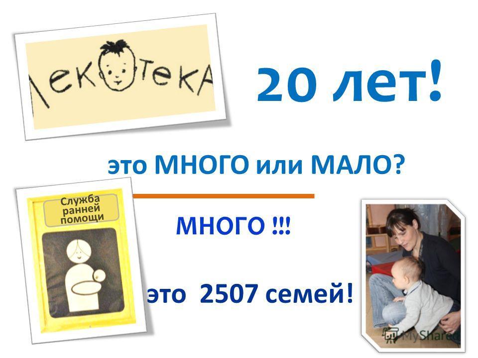 20 лет! это МНОГО или МАЛО? это 2507 семей! Служба ранней помощи
