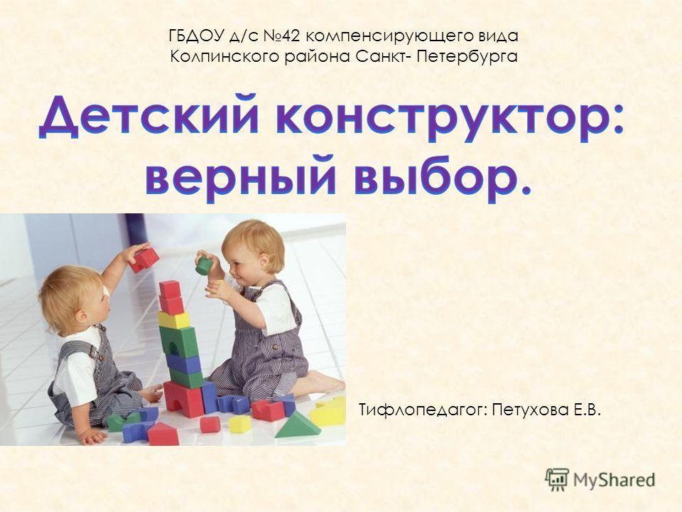 ГБДОУ д/с 42 компенсирующего вида Колпинского района Санкт- Петербурга Тифлопедагог: Петухова Е.В.