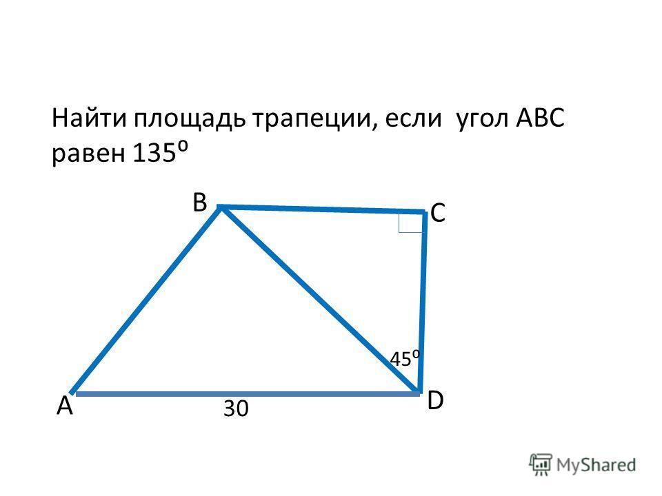 А В С D 30 45 Найти площадь трапеции, если угол АВС равен 135