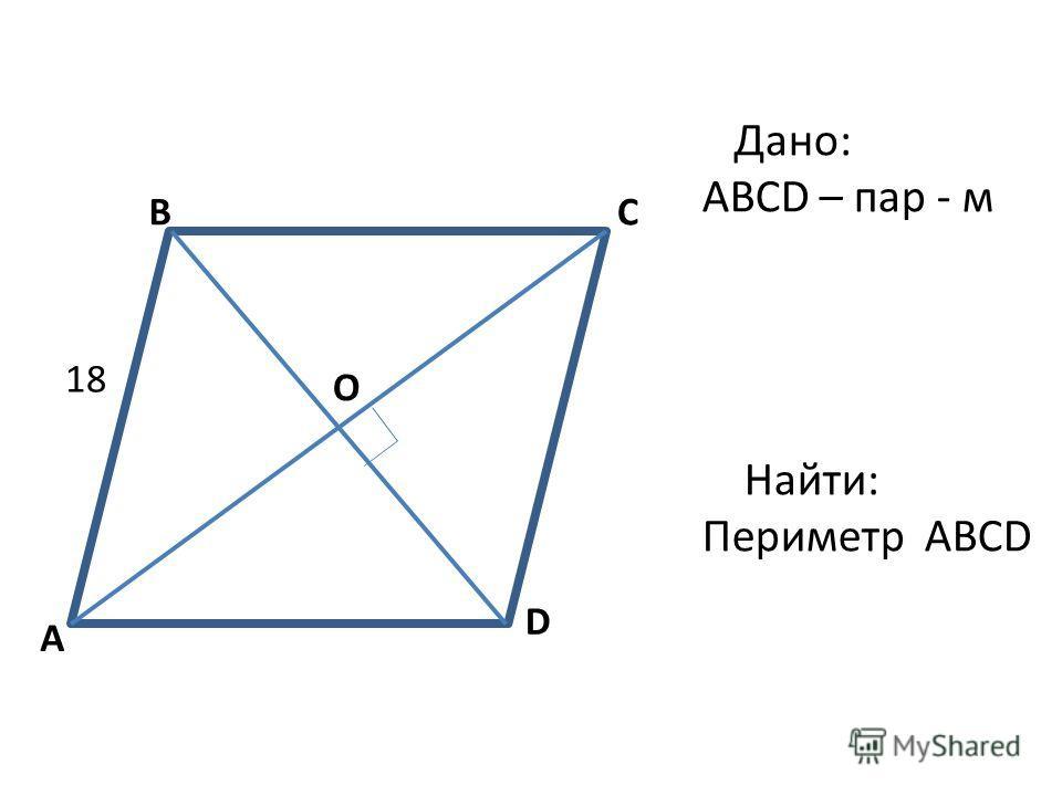 A BC D 18 О Дано: ABCD – пар - м Найти: Периметр ABCD