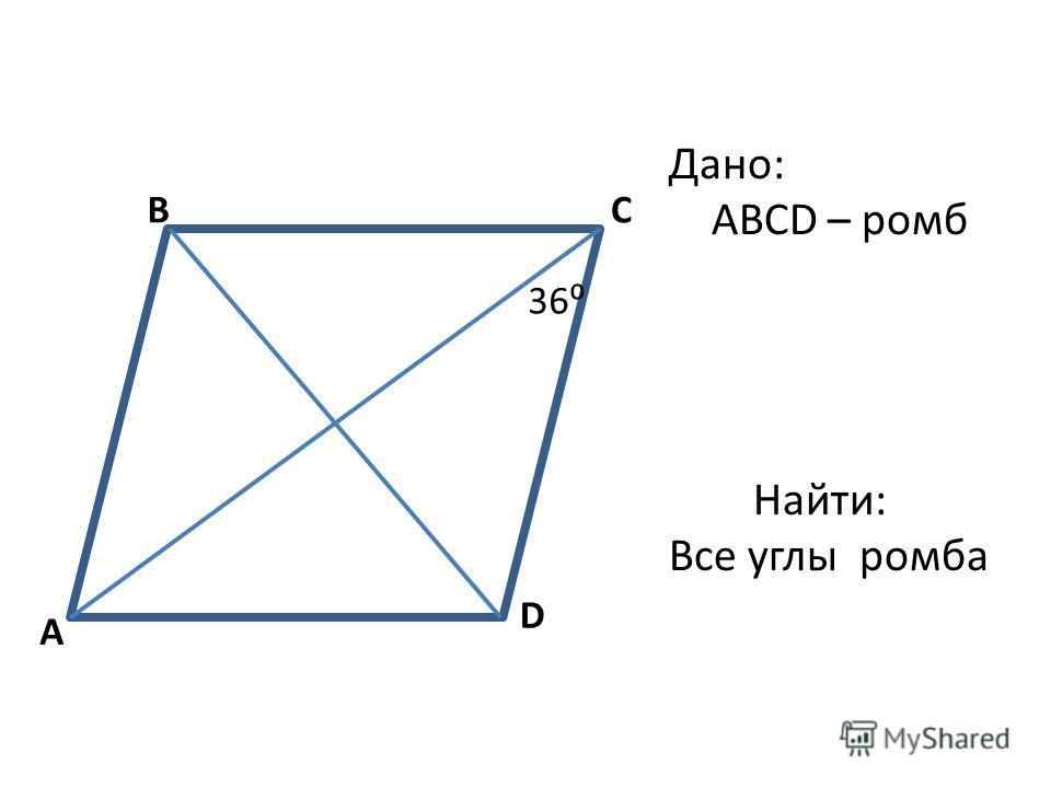 A BC D 36 Дано: ABCD – ромб Найти: Все углы ромба