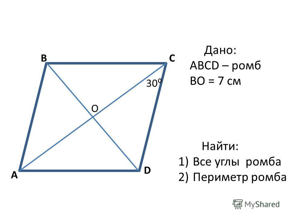 A BC D 30 О Дано: ABCD – ромб BО = 7 см Найти: 1)Все углы ромба 2)Периметр ромба
