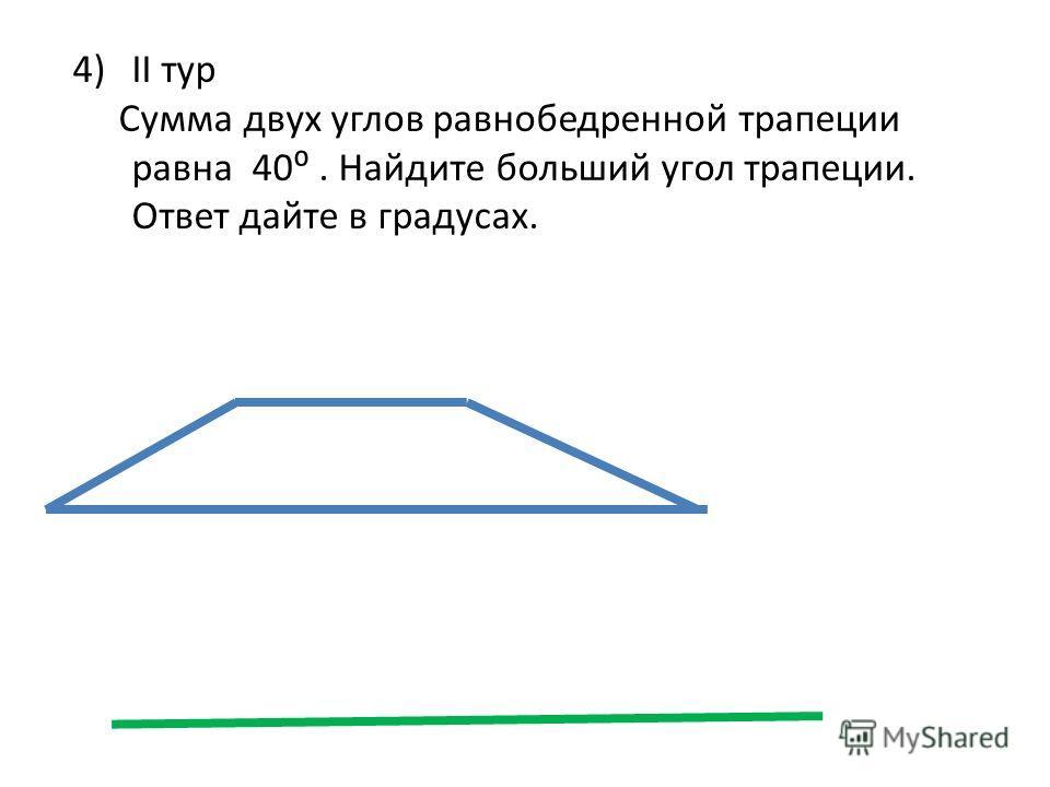 4)II тур Сумма двух углов равнобедренной трапеции равна 40. Найдите больший угол трапеции. Ответ дайте в градусах.
