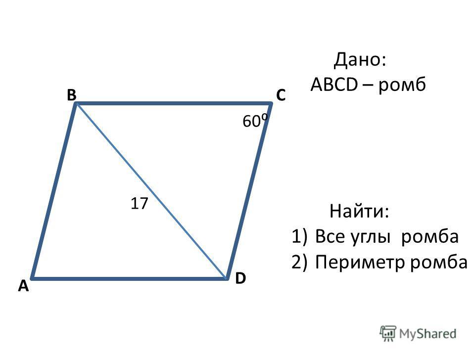 A BC D 60 Дано: ABCD – ромб Найти: 1)Все углы ромба 2)Периметр ромба 17